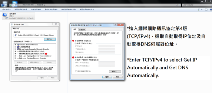 進入網際網路通訊協定第4版(TCP/IPv4),選取自動取得IP位址及自動取得DNS伺服器位址。 Enter TCP/IPv4 to select Get IP automatically and Get DNS Automatically.